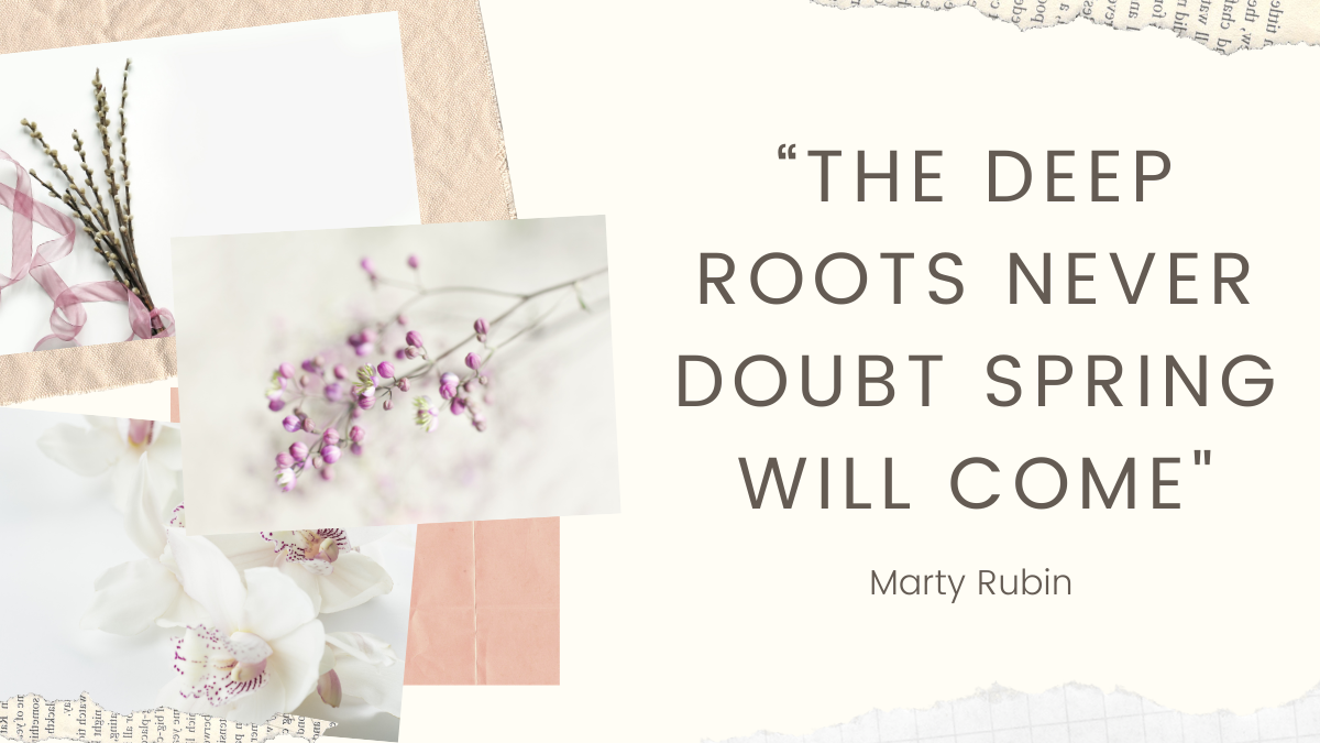 The deep roots never doubt spring will come, Marty Rubin, Spring, Quote, flowers